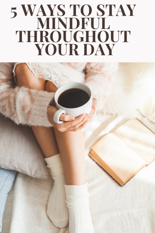 5 Ways to Stay Mindful Throughout Your Day